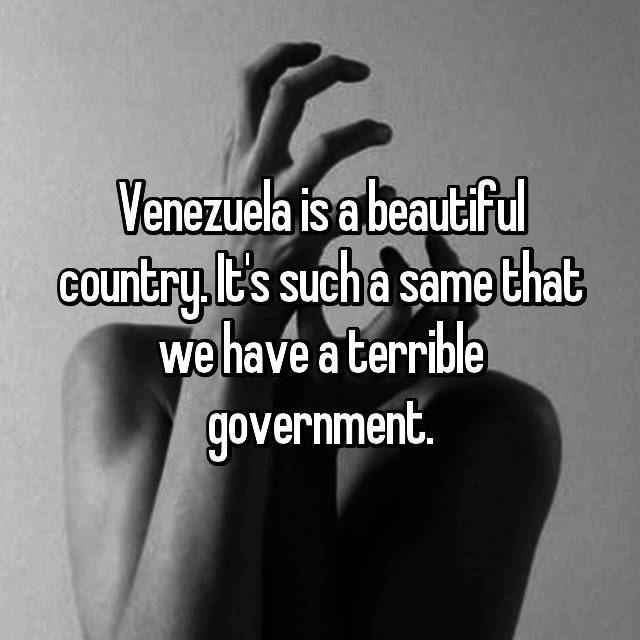 Venezuela is a beautiful country. It's such a same that we have a terrible government.