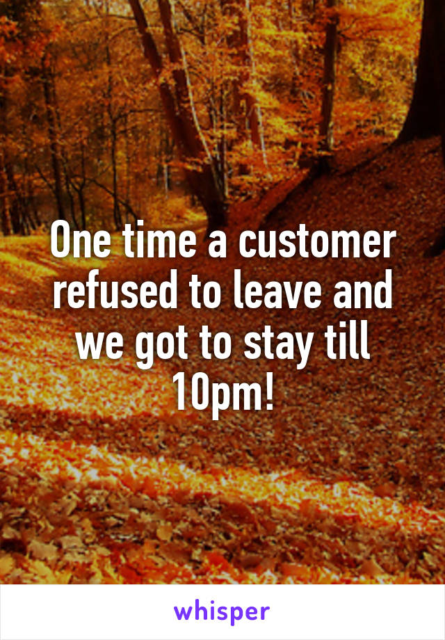 One time a customer refused to leave and we got to stay till 10pm!