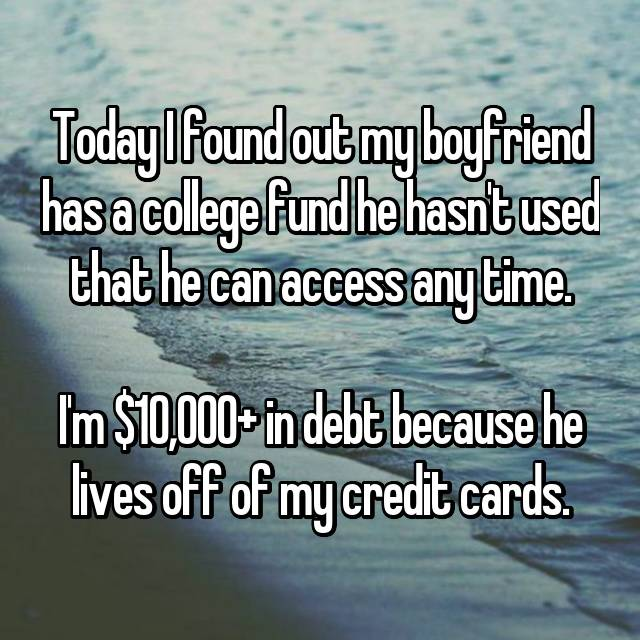 Today I found out my boyfriend has a college fund he hasn't used that he can access any time.  I'm $10,000+ in debt because he lives off of my credit cards.