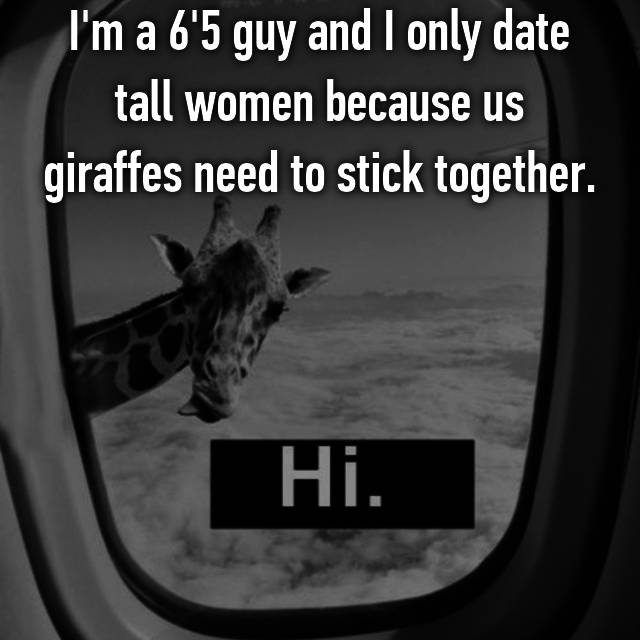 I'm a 6'5 guy and I only date tall women because us giraffes need to stick together.