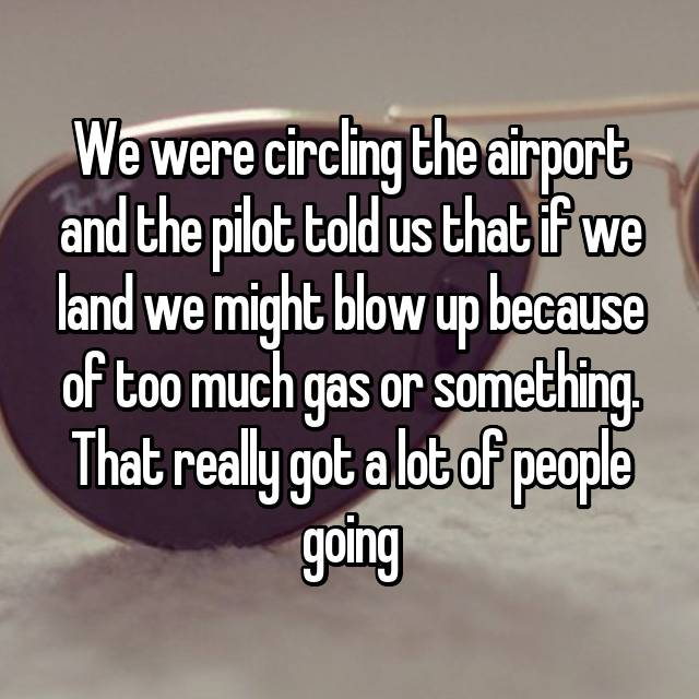 We were circling the airport and the pilot told us that if we land we might blow up because of too much gas or something. That really got a lot of people going