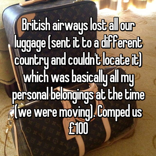 British airways lost all our luggage (sent it to a different country and couldn't locate it) which was basically all my personal belongings at the time (we were moving). Comped us £100 😂