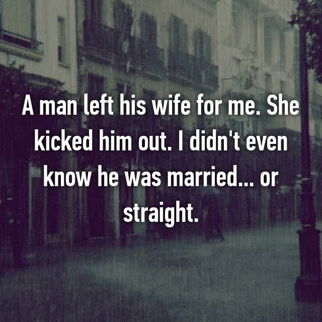 A man left his wife for me. She kicked him out. I didn't even know he was married... or straight.