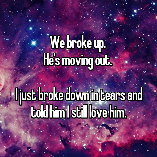 We broke up.  He's moving out.   I just broke down in tears and told him I still love him.