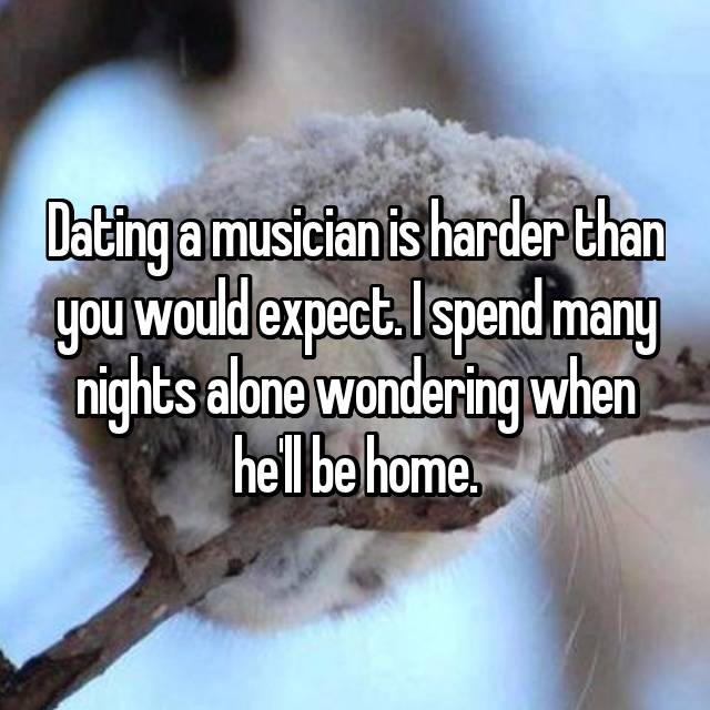 Dating a musician is harder than you would expect. I spend many nights alone wondering when he'll be home.