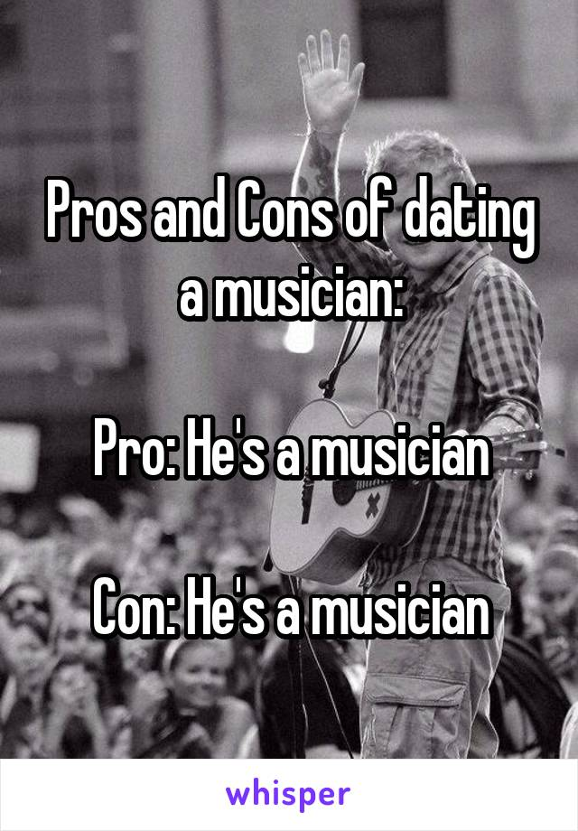 Pros and Cons of dating a musician:  Pro: He's a musician  Con: He's a musician