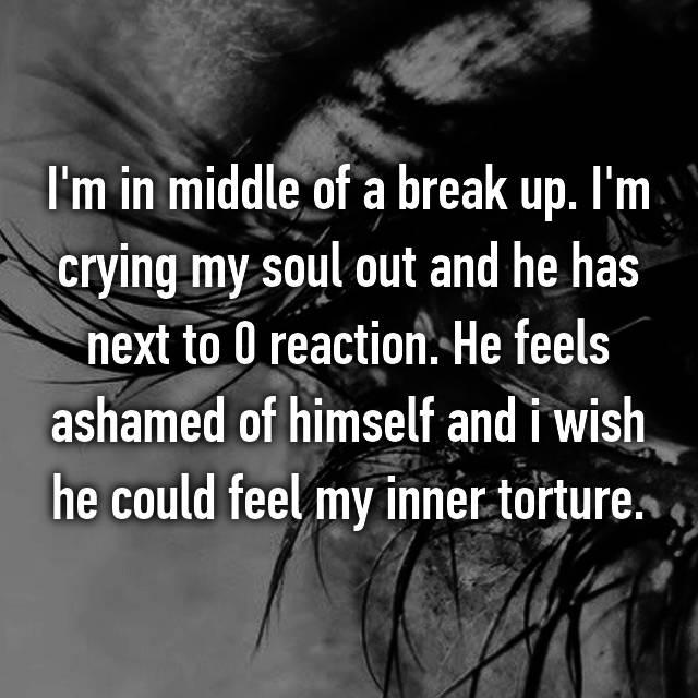 I'm in middle of a break up. I'm crying my soul out and he has next to 0 reaction. He feels ashamed of himself and i wish he could feel my inner torture.