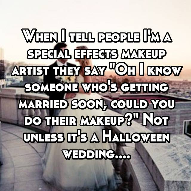 "When I tell people I'm a special effects makeup artist they say ""Oh I know someone who's getting married soon, could you do their makeup?"" Not unless it's a Halloween wedding...."