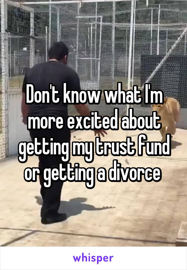 Don't know what I'm more excited about getting my trust fund or getting a divorce