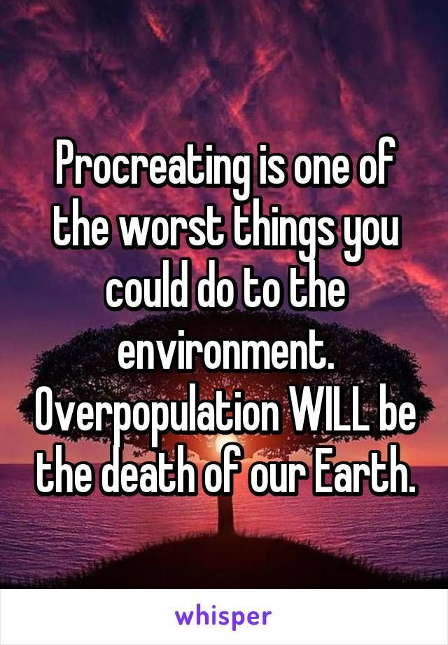 Procreating is one of the worst things you could do to the environment. Overpopulation WILL be the death of our Earth.