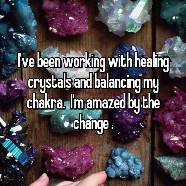 I've been working with healing crystals and balancing my chakra.  I'm amazed by the change .