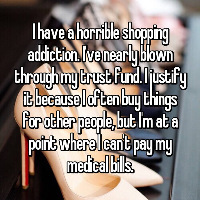 I have a horrible shopping addiction. I've nearly blown through my trust fund. I justify it because I often buy things for other people, but I'm at a point where I can't pay my medical bills.