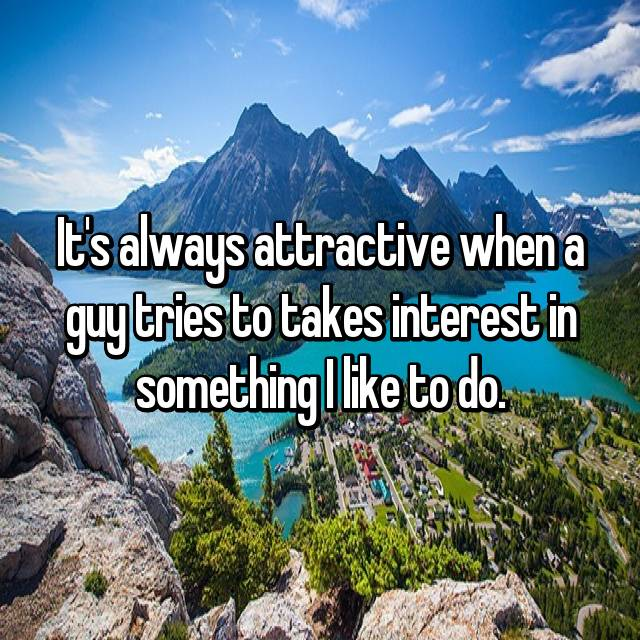 It's always attractive when a guy tries to takes interest in something I like to do.