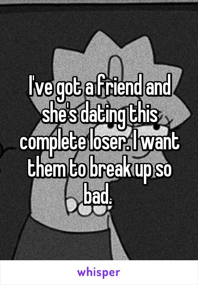 I've got a friend and she's dating this complete loser. I want them to break up so bad.