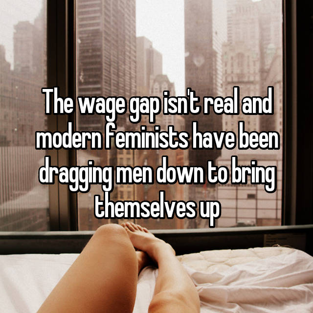 The wage gap isn't real and modern feminists have been dragging men down to bring themselves up