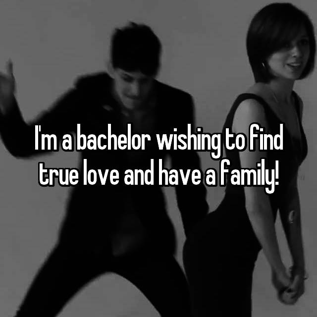 I'm a bachelor wishing to find true love and have a family!