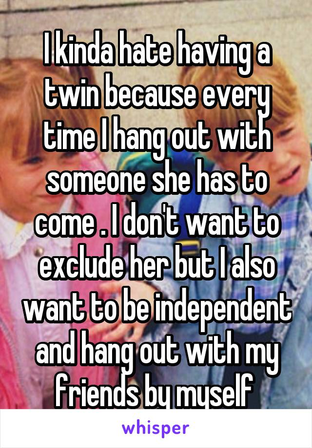 I kinda hate having a twin because every time I hang out with someone she has to come . I don't want to exclude her but I also want to be independent and hang out with my friends by myself