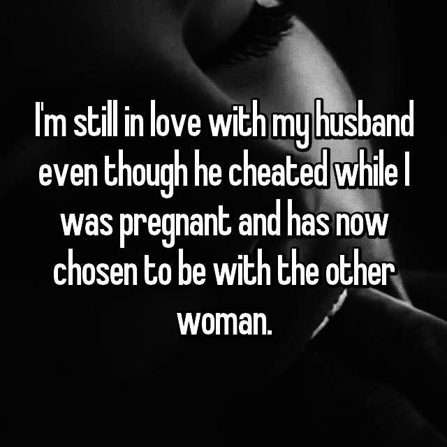 I'm still in love with my husband even though he cheated while I was pregnant and has now chosen to be with the other woman.