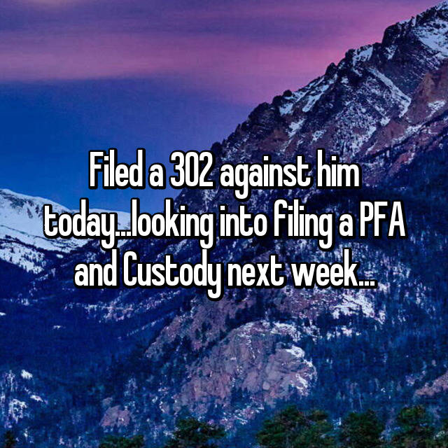 Filed a 302 against him today...looking into filing a PFA and Custody next week...