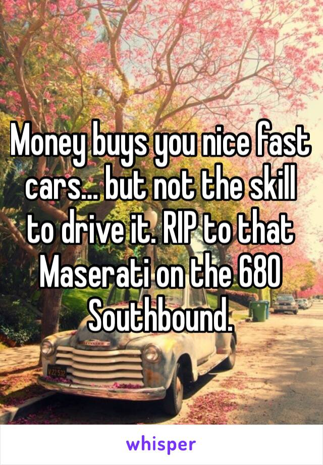 Money buys you nice fast cars… but not the skill to drive it. RIP to that Maserati on the 680 Southbound.