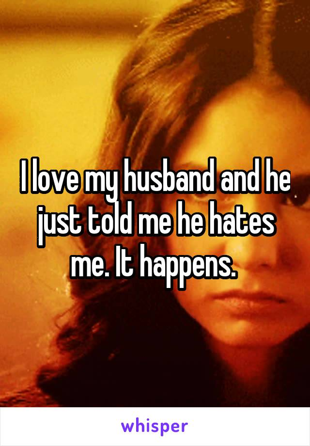 I love my husband and he just told me he hates me. It happens.