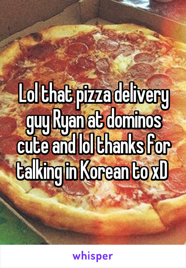 Lol that pizza delivery guy Ryan at dominos cute and lol thanks for talking in Korean to xD