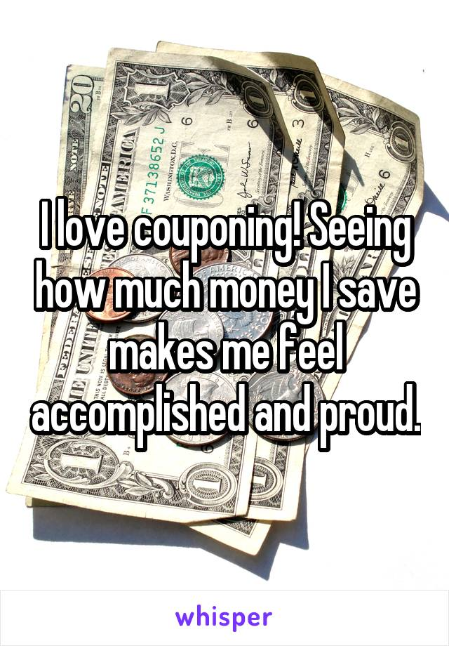 I love couponing! Seeing how much money I save makes me feel accomplished and proud.