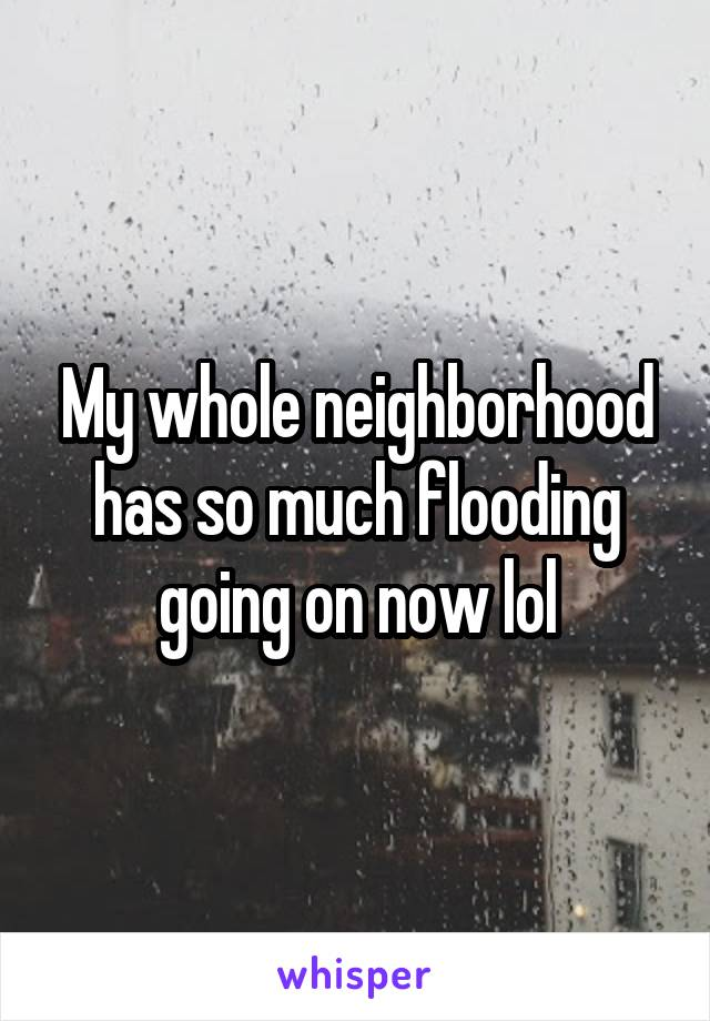 My whole neighborhood has so much flooding going on now lol