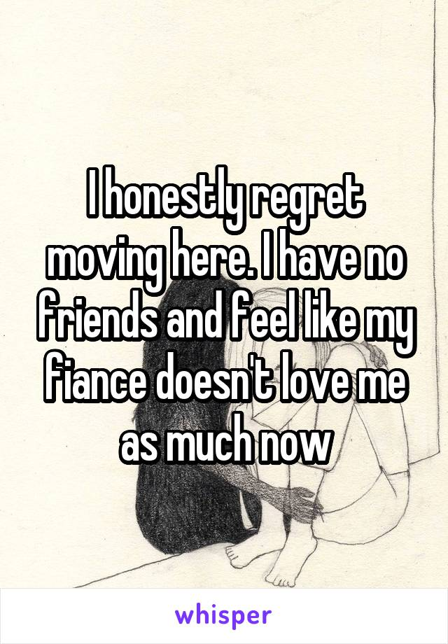 I honestly regret moving here. I have no friends and feel like my fiance doesn't love me as much now