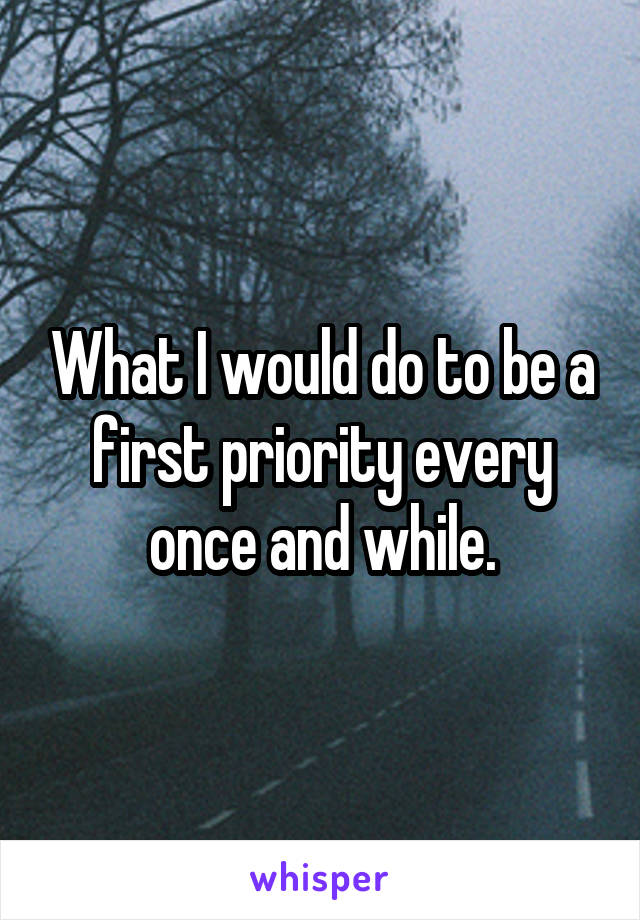 What I would do to be a first priority every once and while.