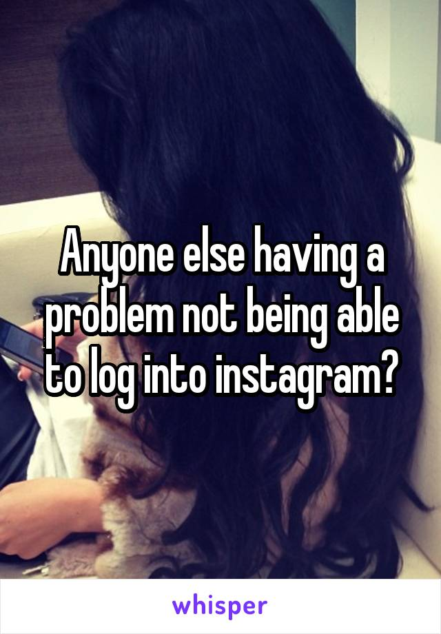 Anyone else having a problem not being able to log into instagram?