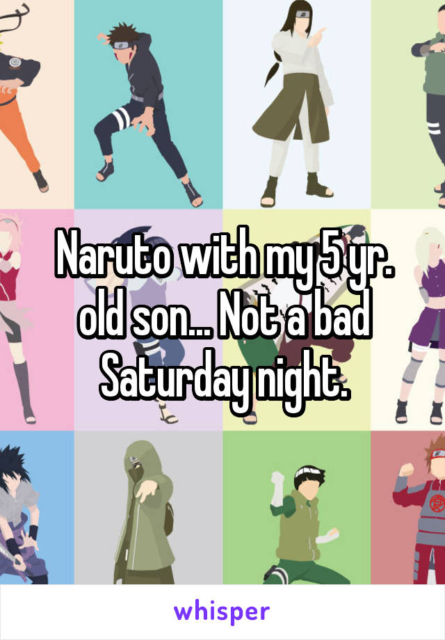Naruto with my 5 yr. old son... Not a bad Saturday night.