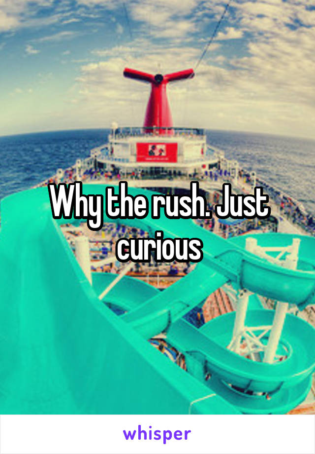 Why the rush. Just curious