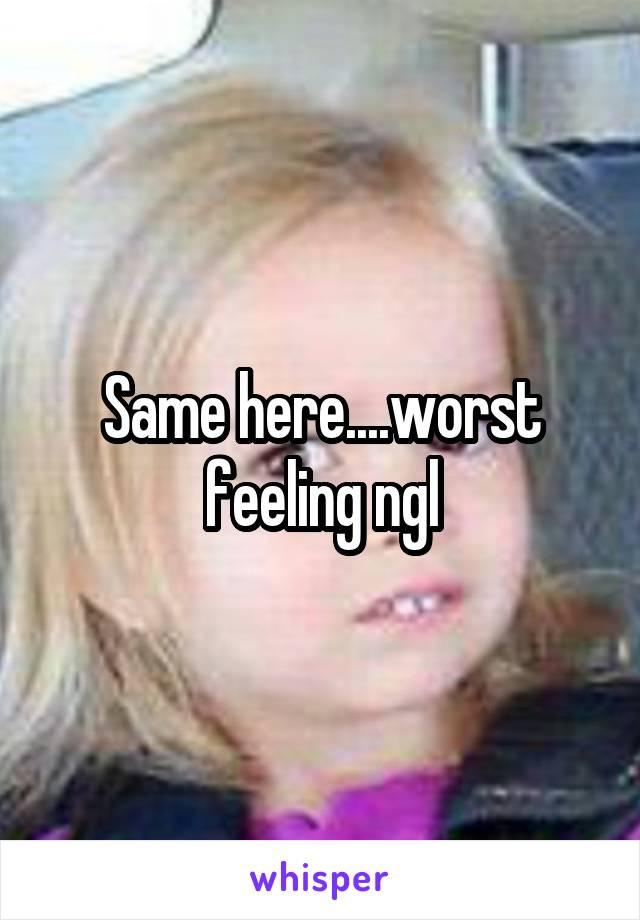 Same here....worst feeling ngl