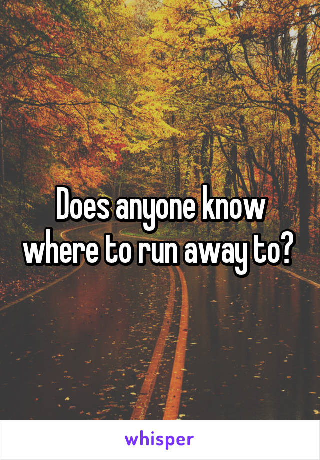 Does anyone know where to run away to?