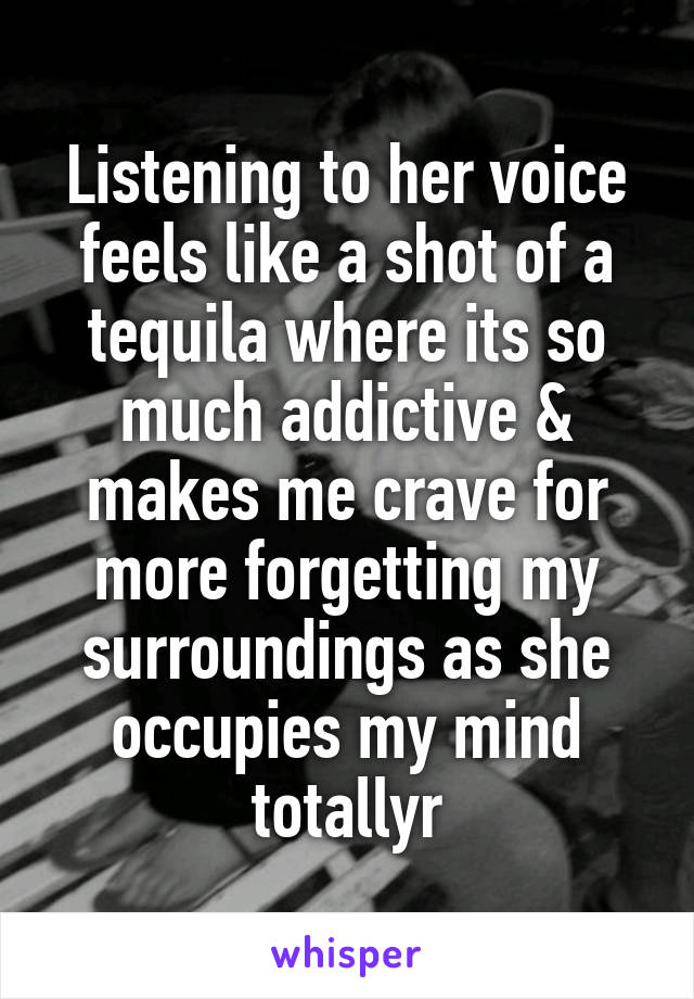 Listening to her voice feels like a shot of a tequila where its so much addictive & makes me crave for more forgetting my surroundings as she occupies my mind totallyr
