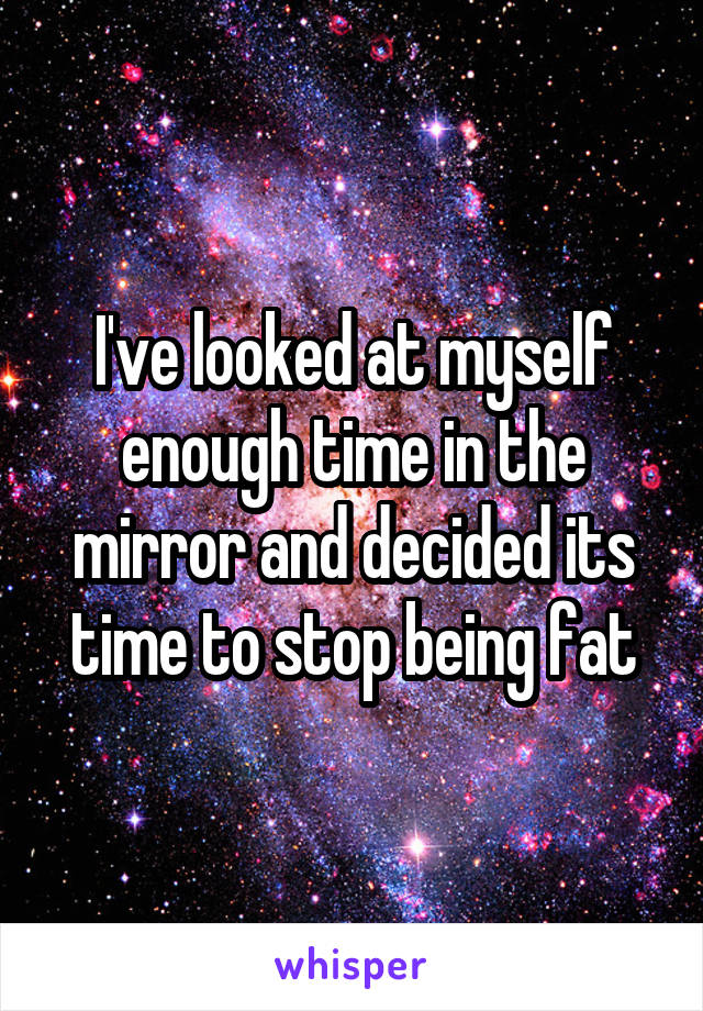 I've looked at myself enough time in the mirror and decided its time to stop being fat