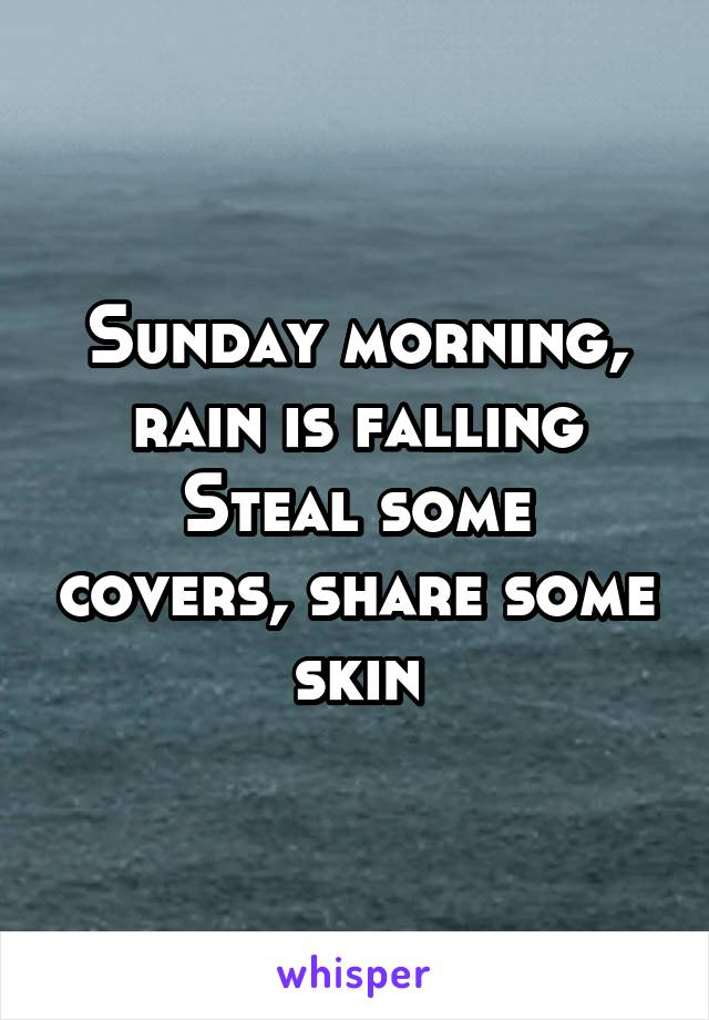 Sunday morning, rain is falling Steal some covers, share some skin