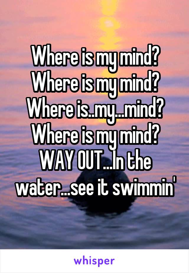 Where is my mind? Where is my mind? Where is..my...mind? Where is my mind? WAY OUT...In the water...see it swimmin'
