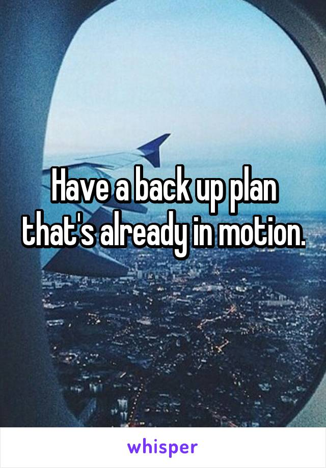 Have a back up plan that's already in motion.