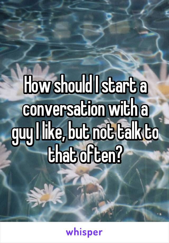 How should I start a conversation with a guy I like, but not talk to that often?