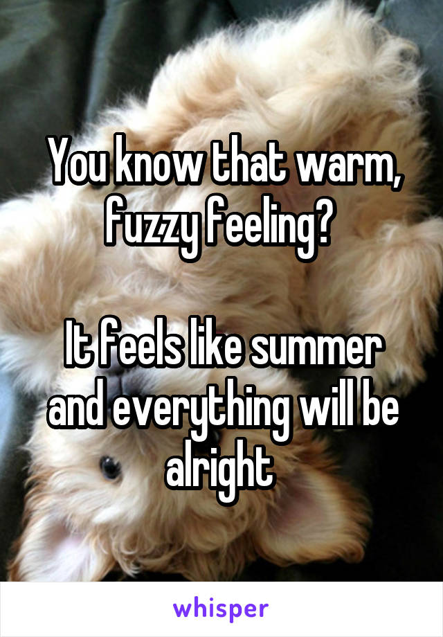 You know that warm, fuzzy feeling?   It feels like summer and everything will be alright