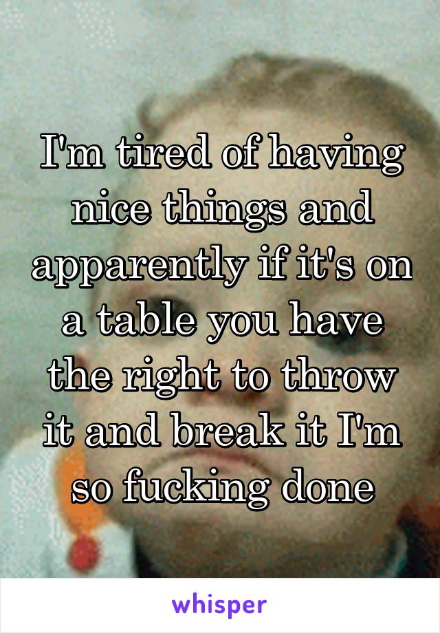 I'm tired of having nice things and apparently if it's on a table you have the right to throw it and break it I'm so fucking done