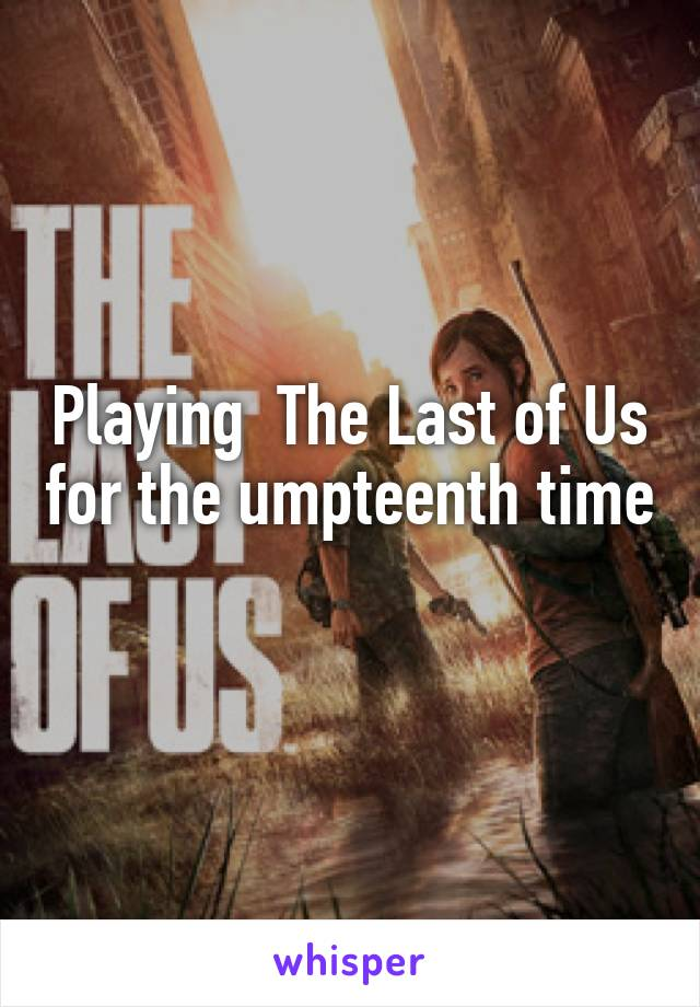 Playing  The Last of Us for the umpteenth time