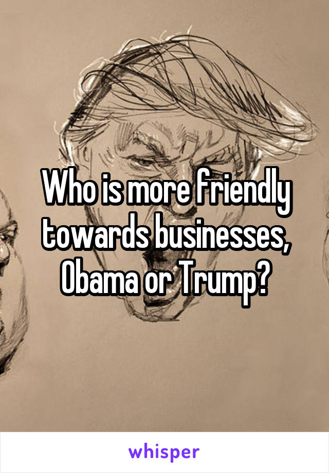 Who is more friendly towards businesses, Obama or Trump?