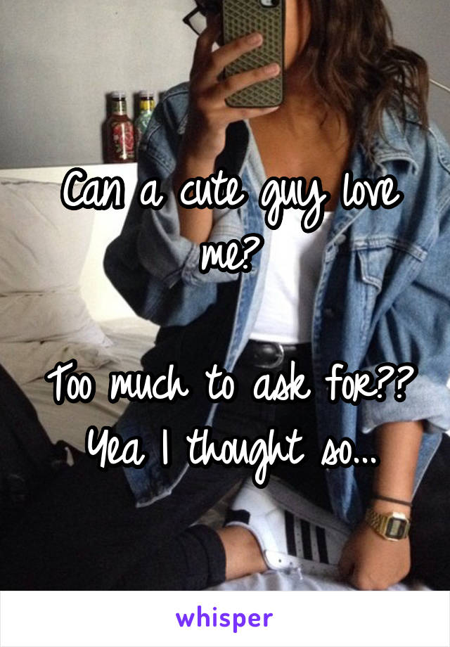 Can a cute guy love me?  Too much to ask for?? Yea I thought so...