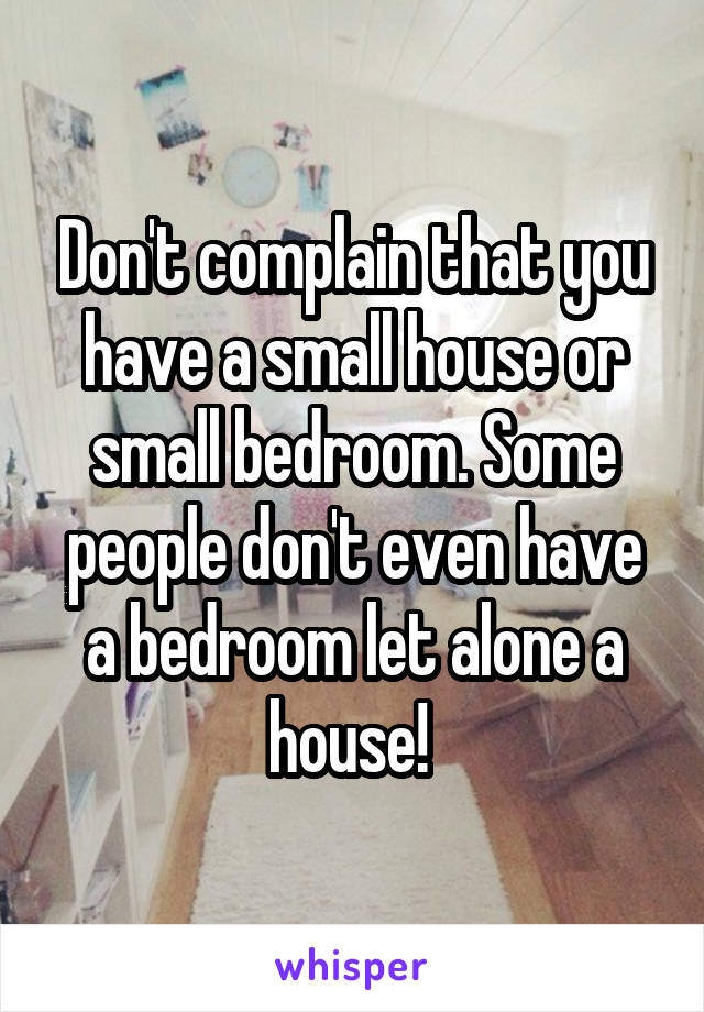 Don't complain that you have a small house or small bedroom. Some people don't even have a bedroom let alone a house!