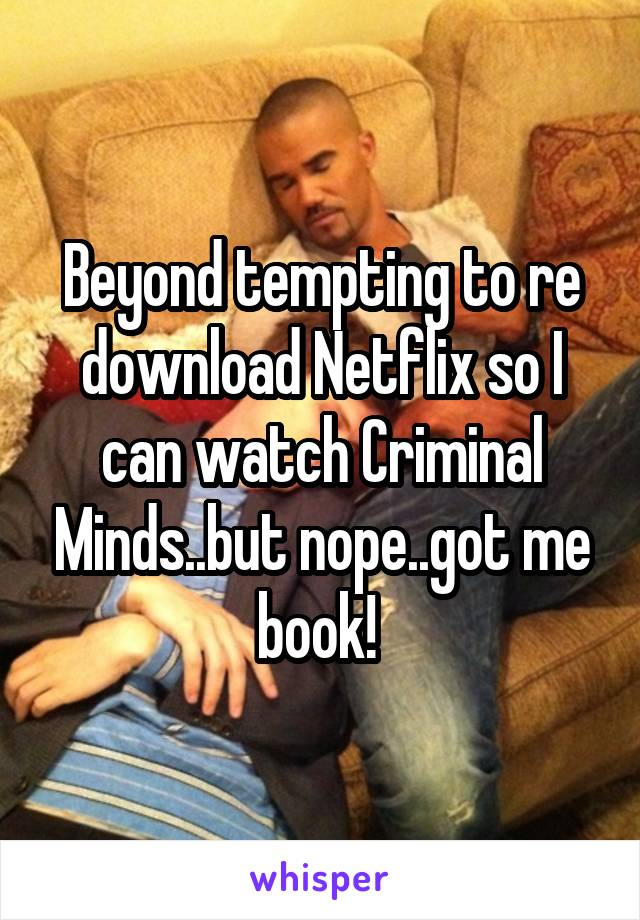 Beyond tempting to re download Netflix so I can watch Criminal Minds..but nope..got me book!