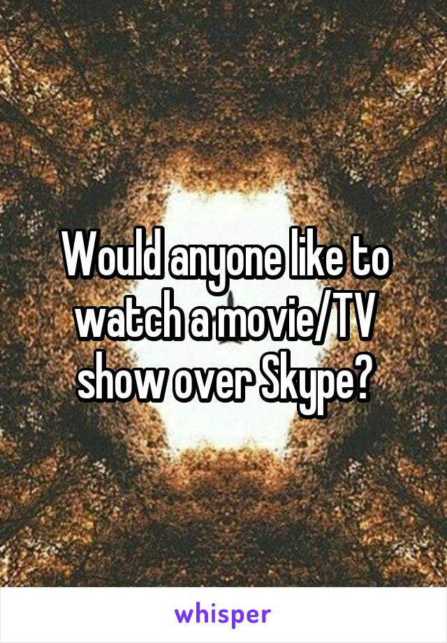 Would anyone like to watch a movie/TV show over Skype?