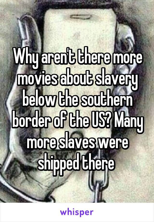 Why aren't there more movies about slavery below the southern border of the US? Many more slaves were shipped there